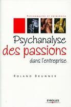 Couverture du livre « Psychanalyse des passions dans l'entreprise » de Roland Brunner aux éditions Organisation