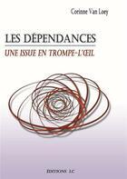 Couverture du livre « Les dépendances ; une issue en trompe-l'oeil » de Corinne Van Loey aux éditions Editions Lc