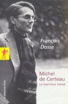 Couverture du livre « Michel de certeau, le marcheur blessé » de Francois Dosse aux éditions La Decouverte