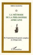 Couverture du livre « La méthode de la philosophie africaine ; de l'expression de la pensée complexe en Afrique noire » de Mbog Bassong aux éditions L'harmattan