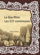 Couverture du livre « Le Bas-Rhin ; les 527 communes » de Collectif aux éditions Delattre