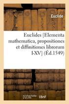Couverture du livre « Euclides [elementa mathematica, propositiones et diffinitiones librorum i-xv] (ed.1549) » de Euclide aux éditions Hachette Bnf