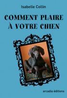 Couverture du livre « Comment plaire à votre chien » de Isabelle Collin aux éditions Arcadia
