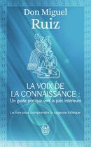 Couverture du livre « La voix de la connaissance : un guide pratique vers la paix intérieure » de Miguel Ruiz aux éditions J'ai Lu