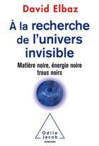 Couverture du livre « À la recherche de l'univers invisible ; matière noire, énergie noire, trous noirs » de David Elbaz aux éditions Odile Jacob
