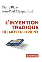 Couverture du livre « L'invention tragique du Moyen-Orient » de Pierre Blanc et Jean-Paul Chagnollaud aux éditions Autrement