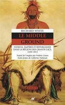 Couverture du livre « Le middle ground - indiens, empires et republiques dans la r » de White/Desbarats aux éditions Anacharsis