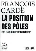 Couverture du livre « La position des pôles ; petit traité de géopolitique subjective » de Francois Garde aux éditions Gallimard