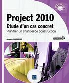 Couverture du livre « Project 2010 ; étude d'un cas concret : planifier un chantier de construction » de Alexandre Faulx-Briole aux éditions Eni