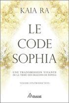 Couverture du livre « Le code Sophia ; une transmission vivante de la tribu des dragons de Sophia » de Kaia Ra aux éditions Ariane