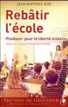 Couverture du livre « Rebâtir l'école ; plaidoyer pour la liberté scolaire » de Jean-Baptiste Noe aux éditions Giovanangeli