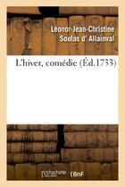 Couverture du livre « L'hiver, comedie, representee pour la premiere fois par les comediens italiens ordinaires - du roi, » de Allainval (Soulas D aux éditions Hachette Bnf