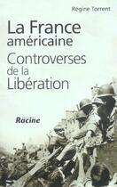 Couverture du livre « La France américaine ; controverses de la Libération » de Regine Torrent aux éditions Editions Racine