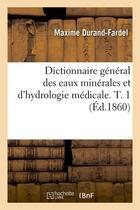Couverture du livre « Dictionnaire general des eaux minerales et d'hydrologie medicale. t. 1 (ed.1860) » de Durand-Fardel Maxime aux éditions Hachette Bnf