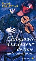 Couverture du livre « Chroniques d'un buveur de lune sur le mal et l'amour » de Morad El Hattab aux éditions Albin Michel