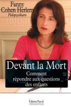 Couverture du livre « Devant la mort comment répondre aux questions des enfants » de Fanny Cohen Herlem aux éditions Pascal
