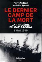 Couverture du livre « Le dernier camp de la mort ; la tragédie du Cap Arcona ; 3 mai 1945 » de Pierre Vallaud et Mathilde Aycard aux éditions Tallandier