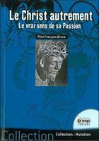 Couverture du livre « Le Christ autrement ; le vrai sens de sa passion » de Francois Brune aux éditions Temps Present