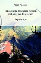 Couverture du livre « Fantastique et science-fiction ; réel, cinéma, littérature » de Alain Pelosato aux éditions Edilivre-aparis