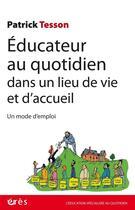 Couverture du livre « Éducateur au quotidien dans un lieu de vie et d'accueil ; un mode d'emploi » de Patrick Tesson aux éditions Eres