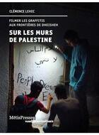 Couverture du livre « Sur les murs de Palestine ; filmer les graffitis aux frontières de Dheisheh » de Clemence Lehec aux éditions Metispresses