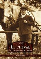Couverture du livre « Le cheval ; de la suprématie au déclin » de Henri Joannet aux éditions Editions Sutton