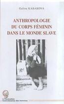 Couverture du livre « Anthropologie Du Corps Feminin Dans Le Monde Slave » de Galina Kabakova aux éditions Harmattan