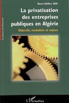 Couverture du livre « La Privatisation Des Entreprises Publiques En Algerie ; Objectifs, Modalites Et Enjeux » de Nacer-Eddine Sadi aux éditions L'harmattan
