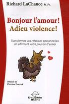 Couverture du livre « Bonjour l'amour ! adieu violence ! ; transformez vos relations personnelles en affirmant votre pouvoir d'aimer » de Richard Lachance aux éditions Dauphin Blanc