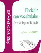 Couverture du livre « Etude Sur Enrichir Son Vocabulaire Jeux Et Lecons De Style Epreuves De Francais » de Lambert aux éditions Ellipses Marketing