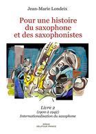 Couverture du livre « Pour une histoire du saxophone et des saxophonistes ; livre 2 (1900 à 1942), internationalisation du saxophone » de Londeix Jean-Marie aux éditions Delatour