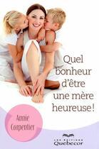 Couverture du livre « Quel bonheur d'etre une mère heureuse ! » de Anne Carpentier aux éditions Quebecor