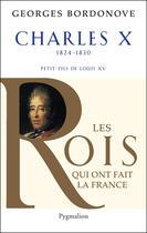 Couverture du livre « Charles X ; 1824-1830 ; petit-fils de Louis XV » de Georges Bordonove aux éditions Pygmalion