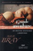 Couverture du livre « Grande aventure et petites histoires libertines » de Julie Bray aux éditions Quebec Livres