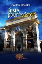 Couverture du livre « Juste pour exister » de Carlos Moreira aux éditions Edilivre-aparis