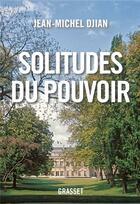 Couverture du livre « Solitudes du pouvoir » de Jean-Michel Djian aux éditions Grasset Et Fasquelle