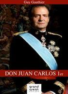 Couverture du livre « Don Juan Carlos 1er » de Guy Gauthier aux éditions Grand West