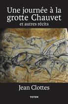 Couverture du livre « Une journée à la grotte Chauvet ; et autres récits » de Jean Clottes aux éditions Association Totem