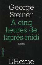 Couverture du livre « À cinq heures de l'après-midi » de George Steiner aux éditions L'herne