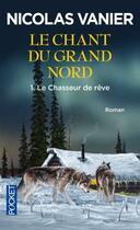 Couverture du livre « Le chant du Grand Nord t.1 ; le chasseur de reve » de Nicolas Vanier aux éditions Pocket
