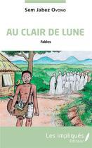 Couverture du livre « Au clair de lune ; fables » de Sem Jabez Ovono aux éditions Les Impliques
