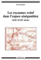 Couverture du livre « Royaumes wolof dans l'espace senegambien (xiiie-xviiie siecle) » de Jean Boulegue aux éditions Karthala