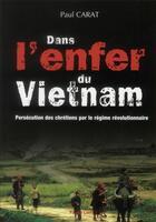 Couverture du livre « Dans l'enfer du Vietnam ; persécution des chrétiens par le régime révolutionnaire » de Paul Carat aux éditions Peuple Libre