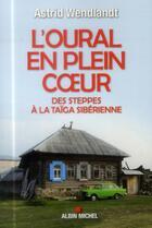 Couverture du livre « L'Oural en plein coeur ; des steppes à la taïga sibérienne » de Astrid Wendlandt aux éditions Albin Michel