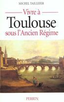 Couverture du livre « Vivre a toulouse sous l'ancien regime » de Michel Taillefer aux éditions Perrin
