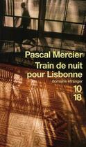 Couverture du livre « Train de nuit pour Lisbonne » de Pascal Mercier aux éditions 10/18