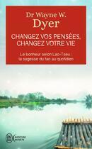 Couverture du livre « Changez vos pensées, changez votre vie ; le bonheur selon Lao-Tseu : la sagesse du tao au quotidien » de Wayne W. Dyer aux éditions J'ai Lu
