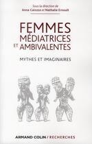 Couverture du livre « Femmes médiatrices et ambivalentes ; mythes et imaginaires » de Annie Ernoult et Anna Caiozzo aux éditions Armand Colin