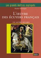 Couverture du livre « L'oeuvre des écuyers français ; un autre regard » de Catherine Henriquet et Michel Henriquet aux éditions Belin