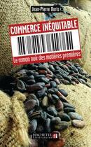 Couverture du livre « Commerce Inequitable ; Le Roman Noir Des Matieres Premieres » de Jean-Pierre Boris aux éditions Hachette Litteratures